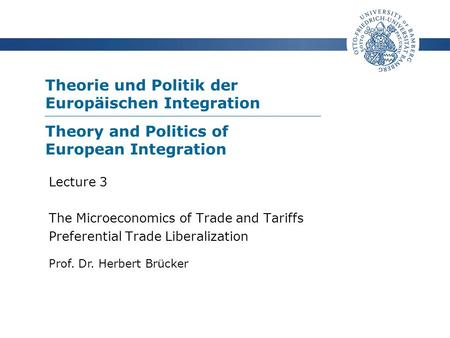 Theorie und Politik der Europäischen Integration Prof. Dr. Herbert Brücker Lecture 3 The Microeconomics of Trade and Tariffs Preferential Trade Liberalization.