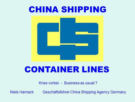 CHINA SHIPPING CONTAINER LINES Krise vorbei - Business as usual ? Niels Harnack Geschäftsführer China Shipping Agency Germany.