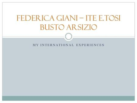 MY INTERNATIONAL EXPERIENCES Federica Giani – ITE E.Tosi Busto Arsizio.