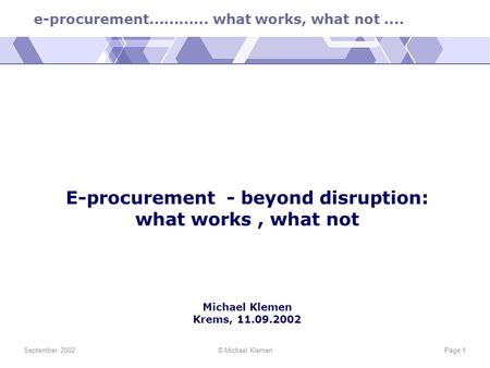 E-procurement............ what works, what not.... September 2002© Michael KlemenPage 1 E-procurement - beyond disruption: what works, what not Michael.