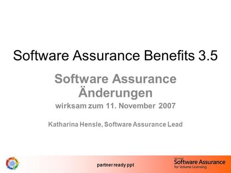 Partner ready ppt Software Assurance Benefits 3.5 Software Assurance Änderungen wirksam zum 11. November 2007 Katharina Hensle, Software Assurance Lead.