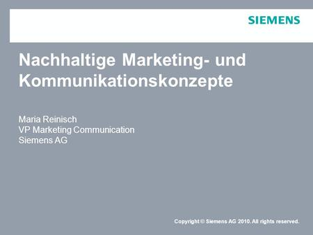 Copyright © Siemens AG 2010. All rights reserved. Nachhaltige Marketing- und Kommunikationskonzepte Maria Reinisch VP Marketing Communication Siemens AG.