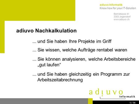 adiuvo Informatik Know how for your IT-Solution Bernstrasse 41 3303 Jegenstorf www.adiuvo.ch 1 / 14 adiuvo Nachkalkulation... und Sie haben Ihre Projekte.