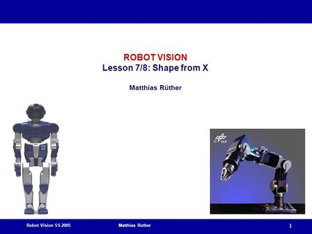 Robot Vision SS 2005 Matthias Rüther 1 ROBOT VISION Lesson 7/8: Shape from X Matthias Rüther.