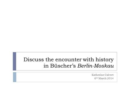 Discuss the encounter with history in Büschers Berlin-Moskau Katherine Calvert 6 th March 2014.