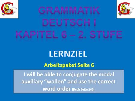 I will be able to conjugate the modal auxiliary wollen and use the correct word order (Buch Seite 166) Arbeitspaket Seite 6.