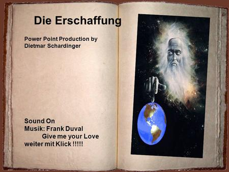 Die Erschaffung Power Point Production by Dietmar Schardinger Sound On Musik: Frank Duval Give me your Love weiter mit Klick !!!!!