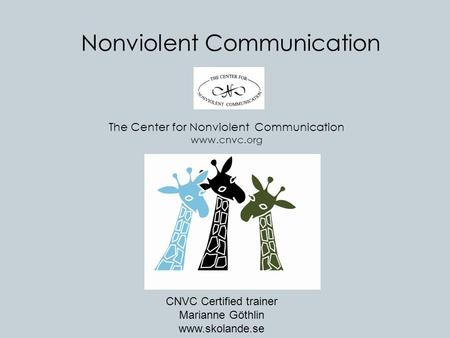 Nonviolent Communication The Center for Nonviolent Communication www.cnvc.org CNVC Certified trainer Marianne Göthlin www.skolande.se.