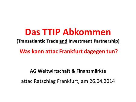 Das TTIP Abkommen (Transatlantic Trade and Investment Partnership) Was kann attac Frankfurt dagegen tun? AG Weltwirtschaft & Finanzmärkte attac Ratschlag.
