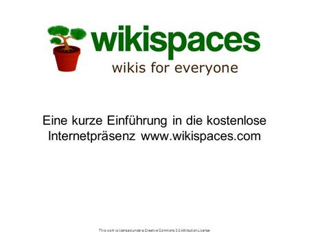 This work is licensed under a Creative Commons 3.0 Attribution License Eine kurze Einführung in die kostenlose Internetpräsenz www.wikispaces.com.