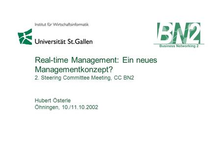 Real-time Management: Ein neues Managementkonzept? 2. Steering Committee Meeting, CC BN2 Hubert Österle Öhningen, 10./11.10.2002.
