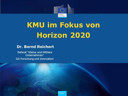 Research and Innovation Research and Innovation Research and Innovation Research and Innovation KMU im Fokus von Horizon 2020 Dr. Bernd Reichert Referat.