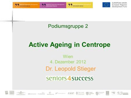 Podiumsgruppe 2 Wien 4. Dezember 2012 Dr. Leopold Stieger Active Ageing in Centrope.