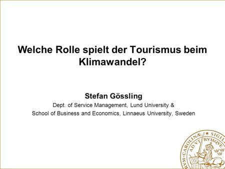 Welche Rolle spielt der Tourismus beim Klimawandel? Stefan Gössling Dept. of Service Management, Lund University & School of Business and Economics, Linnaeus.