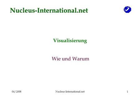 04/2008Nucleus-International.net1 Visualisierung Wie und Warum Nucleus-International.net.