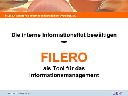 FILERO - Enterprise Information Management System (EIMS) LIB-IT 07.09.2006 / 1 / © LIB-IT GmbH Die interne Informationsflut bewältigen *** FILERO FILERO.