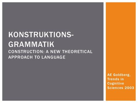 AE Goldberg, Trends in Cognitive Sciences 2003 KONSTRUKTIONS- GRAMMATIK CONSTRUCTION: A NEW THEORETICAL APPROACH TO LANGUAGE.