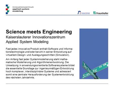Science meets Engineering Kaiserslauterer Innovationszentrum Applied System Modeling Fast jedes innovative Produkt enthält Software und Informa- tionstechnologie.