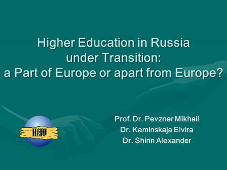 Higher Education in Russia under Transition: a Part of Europe or apart from Europe? Prof. Dr. Pevzner Mikhail Dr. Kaminskaja Elvira Dr. Shirin Alexander.