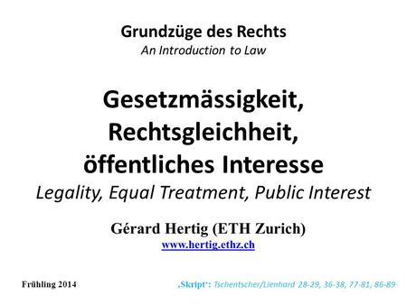 Gesetzmässigkeit, Rechtsgleichheit, öffentliches Interesse Legality, Equal Treatment, Public Interest Grundzüge des Rechts An Introduction to Law Frühling.