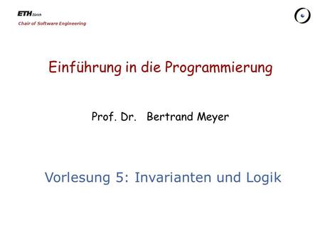 Chair of Software Engineering Einführung in die Programmierung Prof. Dr. Bertrand Meyer Vorlesung 5: Invarianten und Logik.