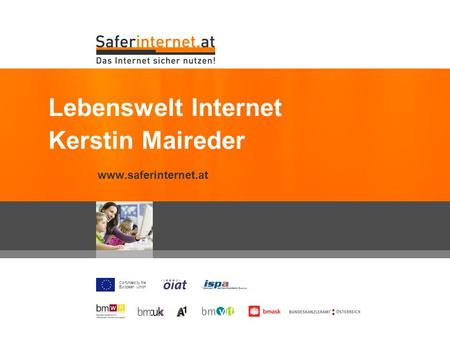 Co-funded by the European Union www.saferinternet.at Lebenswelt Internet Kerstin Maireder.