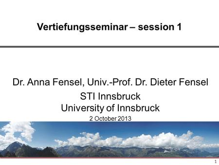 1 Vertiefungsseminar – session 1 Dr. Anna Fensel, Univ.-Prof. Dr. Dieter Fensel STI Innsbruck University of Innsbruck 2 October 2013.
