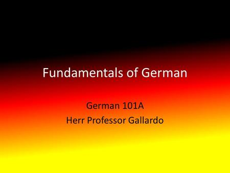 Fundamentals of German German 101A Herr Professor Gallardo.