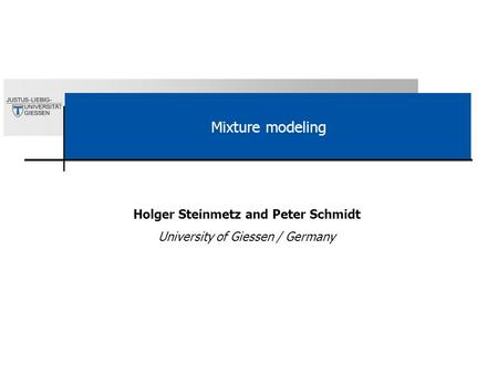 Mixture modeling Holger Steinmetz and Peter Schmidt University of Giessen / Germany.