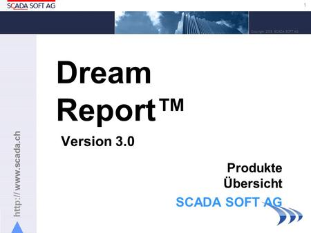 1 Copyright 2005 SCADA SOFT AG Dream Report Version 3.0 Produkte Übersicht SCADA SOFT AG.