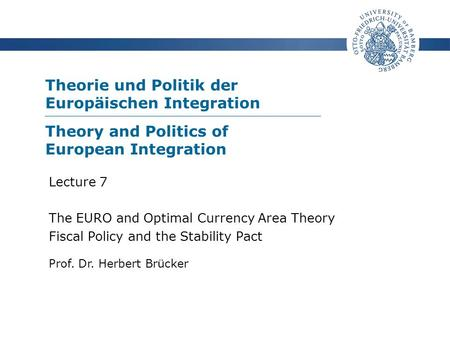 Theorie und Politik der Europäischen Integration Prof. Dr. Herbert Brücker Lecture 7 The EURO and Optimal Currency Area Theory Fiscal Policy and the Stability.