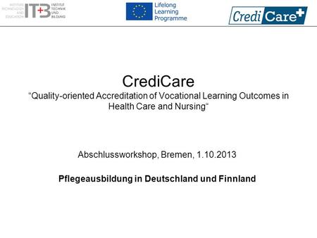 "CrediCare ""Quality-oriented Accreditation of Vocational Learning Outcomes in Health Care and Nursing"" Abschlussworkshop, Bremen, 1.10.2013 Pflegeausbildung."