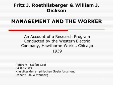 1 Fritz J. Roethlisberger & William J. Dickson MANAGEMENT AND THE WORKER An Account of a Research Program Conducted by the Western Electric Company, Hawthorne.