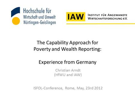 The Capability Approach for Poverty and Wealth Reporting: Experience from Germany Christian Arndt (HfWU and IAW) ISFOL-Conference, Rome, May, 23rd 2012.