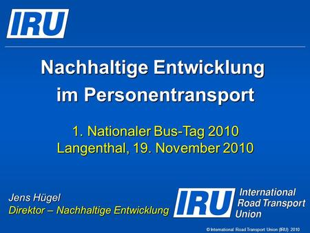 Nachhaltige Entwicklung im Personentransport 1.Nationaler Bus-Tag 2010 Langenthal, 19. November 2010 © International Road Transport Union (IRU) 2010 Jens.