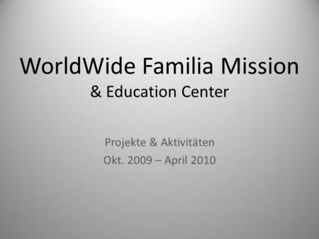 WorldWide Familia Mission & Education Center Projekte & Aktivitäten Okt. 2009 – April 2010.