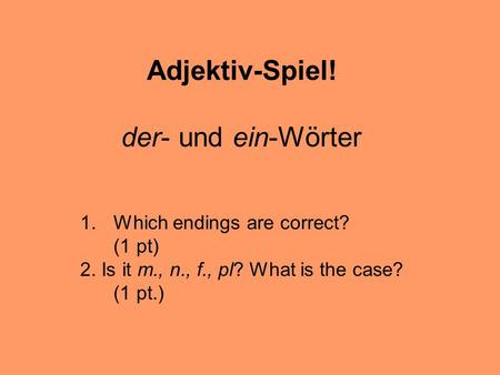 Adjektiv-Spiel! der- und ein-Wörter 1.Which endings are correct? (1 pt) 2. Is it m., n., f., pl? What is the case? (1 pt.)