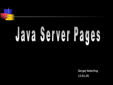 Java Server Pages Sergej Keterling 13.01.05.