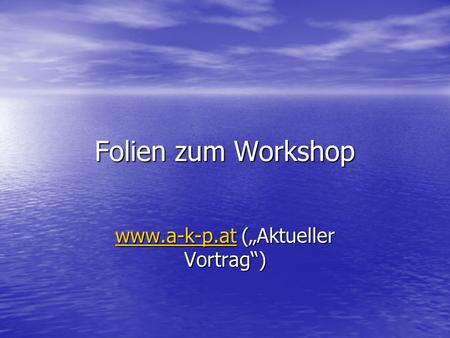 Folien zum Workshop www.a-k-p.atwww.a-k-p.at (Aktueller Vortrag) www.a-k-p.at.