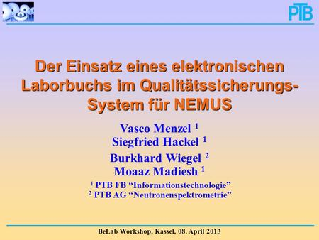 Der Einsatz eines elektronischen Laborbuchs im Qualitätssicherungs- System für NEMUS BeLab Workshop, Kassel, 08. April 2013 Vasco Menzel 1 Siegfried Hackel.