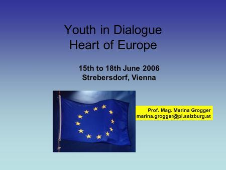 Youth in Dialogue Heart of Europe Prof. Mag. Marina Grogger 15th to 18th June 2006 Strebersdorf, Vienna.