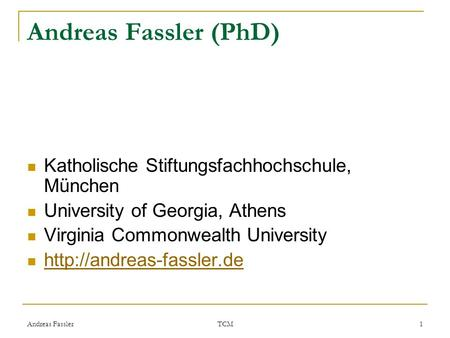 Andreas Fassler TCM 1 Andreas Fassler (PhD) Katholische Stiftungsfachhochschule, München University of Georgia, Athens Virginia Commonwealth University.