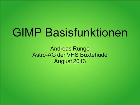 GIMP Basisfunktionen Andreas Runge Astro-AG der VHS Buxtehude August 2013.