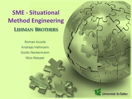 SME - Situational Method Engineering Roman Accola Andreas Hellmann Guido Neckermann Nico Niesper L EHMAN B ROTHERS SME Prof. Dr. U. Baumöl 29. Okt. 2007.