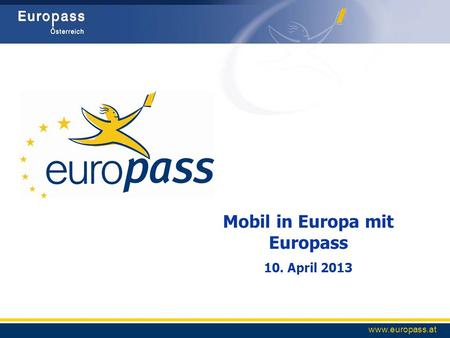 Www.europass.at Mobil in Europa mit Europass 10. April 2013.