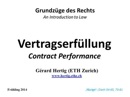 Vertragserfüllung Contract Performance Grundzüge des Rechts An Introduction to Law Frühling 2014 Skript: Dieth 54-65, 73-81 Gérard Hertig (ETH Zurich)