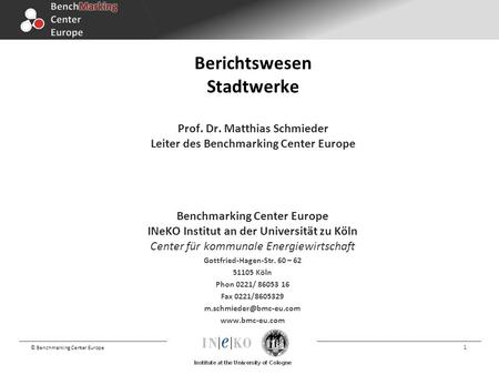 © Benchmarking Center Europe 1 Berichtswesen Stadtwerke Prof. Dr. Matthias Schmieder Leiter des Benchmarking Center Europe Benchmarking Center Europe INeKO.