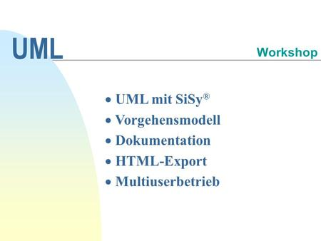 UML mit SiSy ® Vorgehensmodell Dokumentation HTML-Export Multiuserbetrieb UML Workshop.