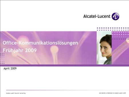 Alle Rechte vorbehalten © Alcatel-Lucent 2009 Alcatel-Lucent Solution Marketing Office-Kommunikationslösungen Frühjahr 2009 April 2009.