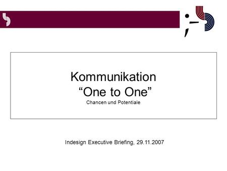 Kommunikation One to One Chancen und Potentiale Indesign Executive Briefing, 29.11.2007.